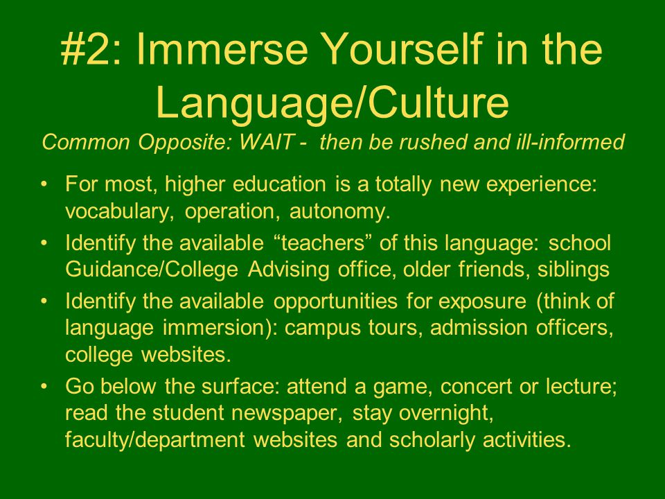 #2: Immerse Yourself in the Language/Culture Common Opposite: WAIT - then be rushed and ill-informed For most, higher education is a totally new exper
