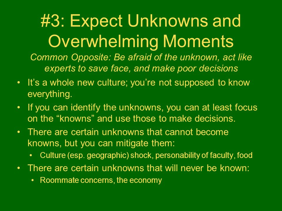 #3: Expect Unknowns and Overwhelming Moments Common Opposite: Be afraid of the unknown, act like experts to save face, and make poor decisions It's a