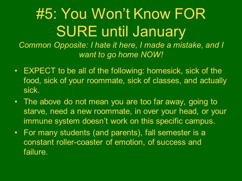 #5: You Won't Know FOR SURE until January Common Opposite: I hate it here, I made a mistake, and I want to go home NOW! EXPECT to be all of the follow