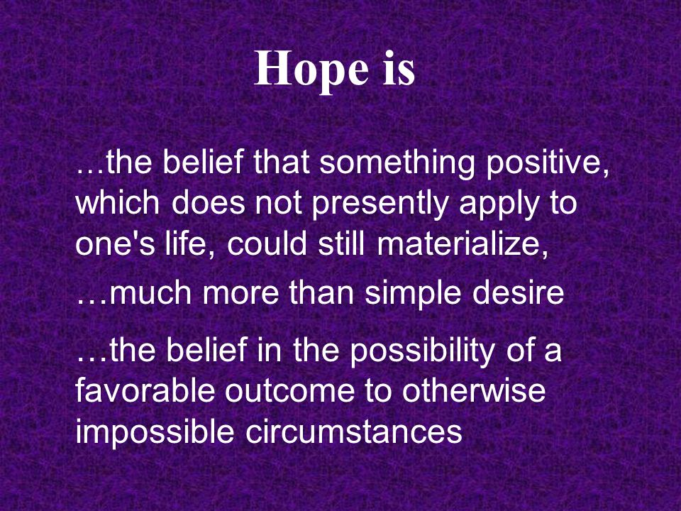 Hope is … the belief that something positive, which does not presently apply to one s life, could still materialize, …much more than simple desire …the belief in the possibility of a favorable outcome to otherwise impossible circumstances