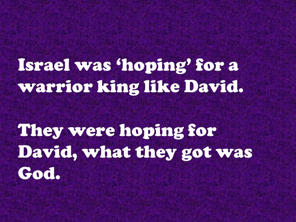 Israel was 'hoping' for a warrior king like David. They were hoping for David, what they got was God.