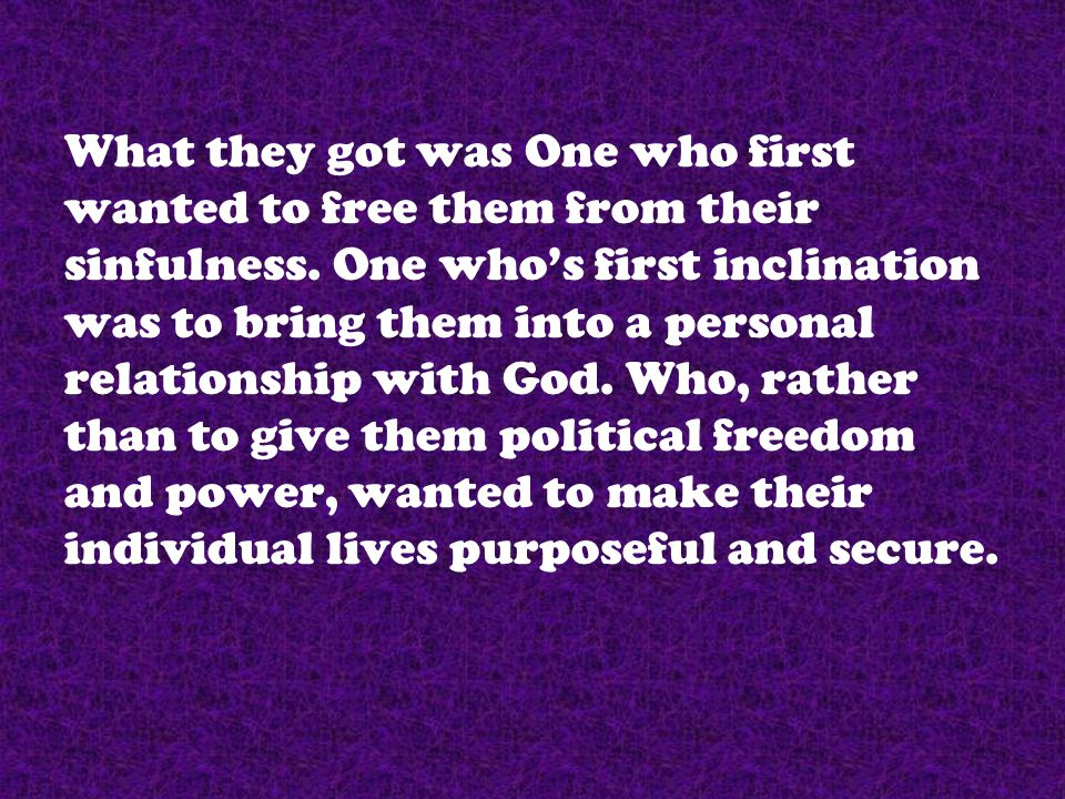 What they got was One who first wanted to free them from their sinfulness. One who's first inclination was to bring them into a personal relationship