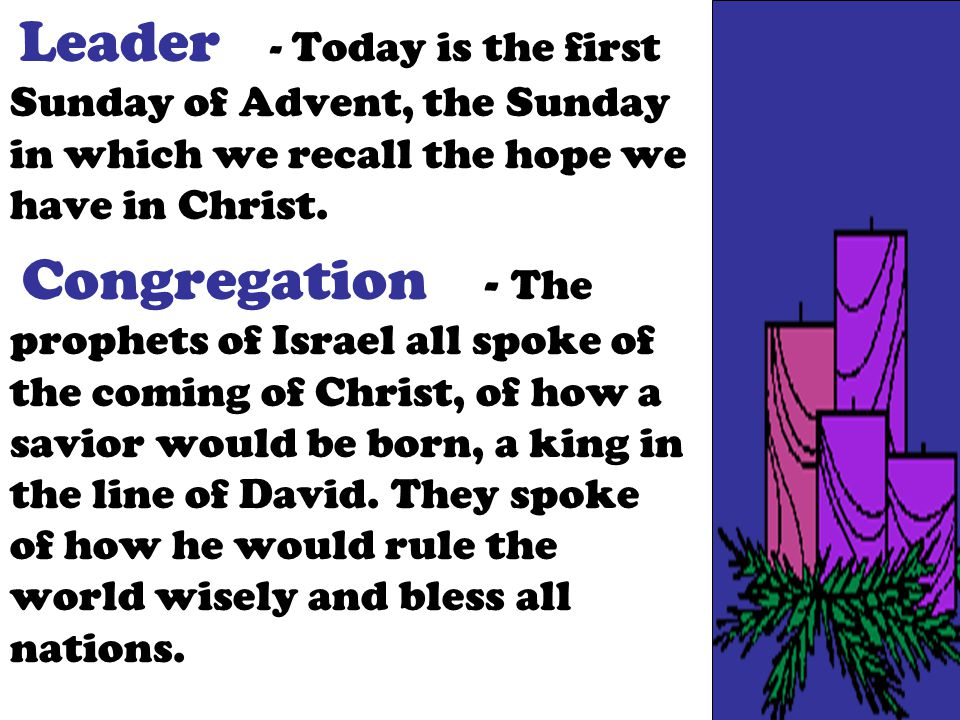Leader - Today is the first Sunday of Advent, the Sunday in which we recall the hope we have in Christ. Congregation - The prophets of Israel all spok