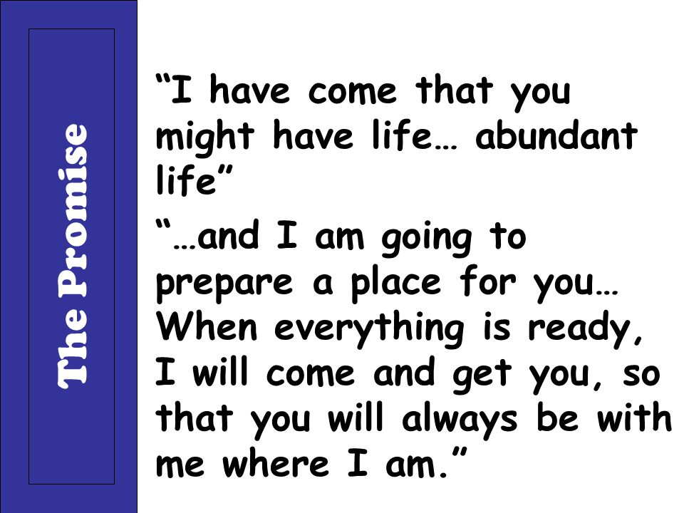 """""""I have come that you might have life… abundant life"""" """"…and I am going to prepare a place for you… When everything is ready, I will come and get you,"""