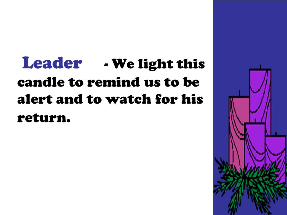 Leader - We light this candle to remind us to be alert and to watch for his return.