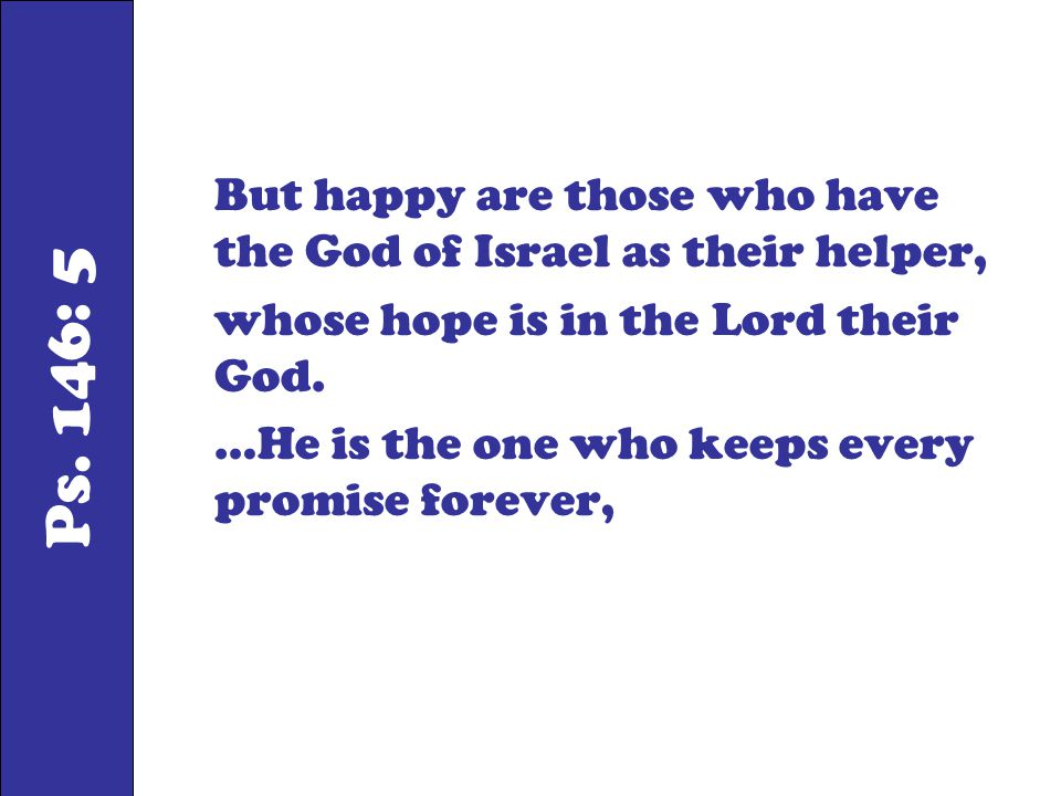 Ps. 146: 5 But happy are those who have the God of Israel as their helper, whose hope is in the Lord their God. …He is the one who keeps every promise