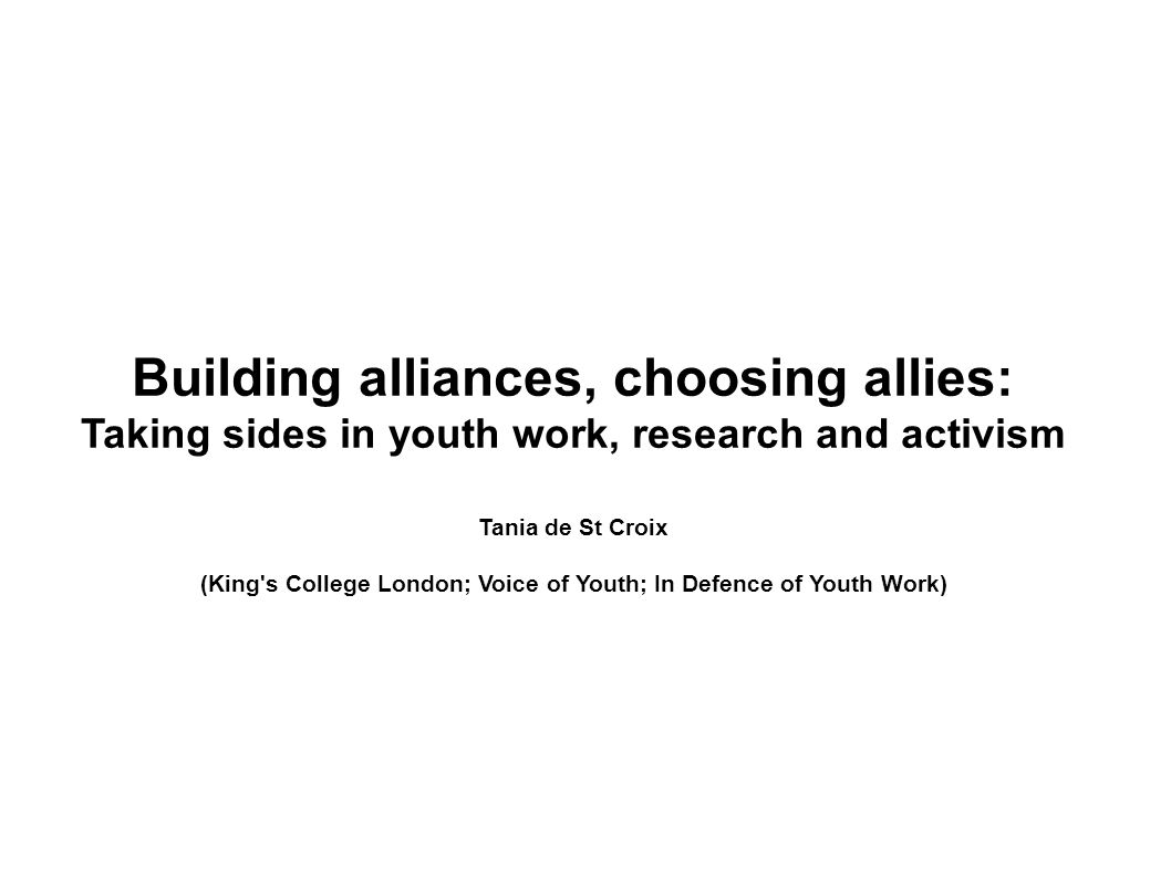 Building alliances, choosing allies: Taking sides in youth work, research and activism Tania de St Croix (King's College London; Voice of Youth; In De