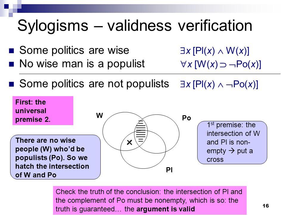 16 Sylogisms – validness verification Some politics are wise  x [Pl(x)  W(x)] No wise man is a populist  x [W(x)   Po(x)] Some politics are not p