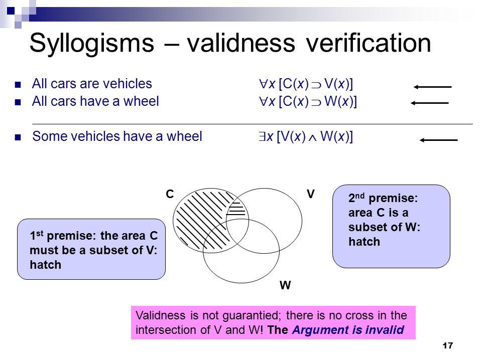 17 Syllogisms – validness verification All cars are vehicles  x [C(x)  V(x)] All cars have a wheel  x [C(x)  W(x)] Some vehicles have a wheel  x