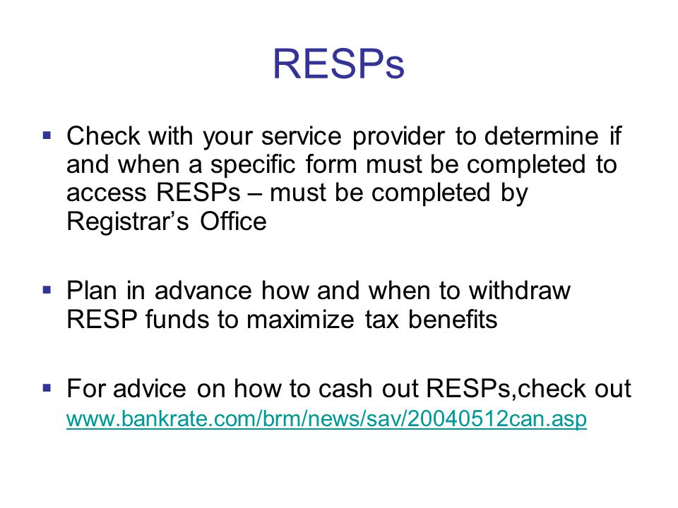 RESPs  Check with your service provider to determine if and when a specific form must be completed to access RESPs – must be completed by Registrar's Office  Plan in advance how and when to withdraw RESP funds to maximize tax benefits  For advice on how to cash out RESPs,check out www.bankrate.com/brm/news/sav/20040512can.asp www.bankrate.com/brm/news/sav/20040512can.asp