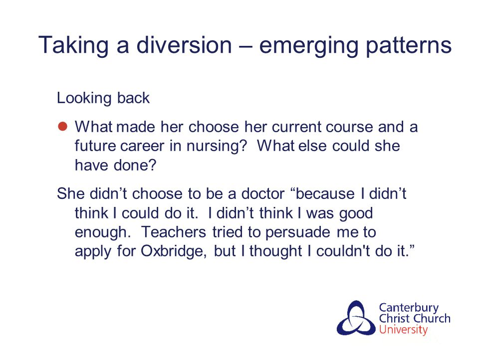 Taking a diversion – emerging patterns Looking back What made her choose her current course and a future career in nursing.