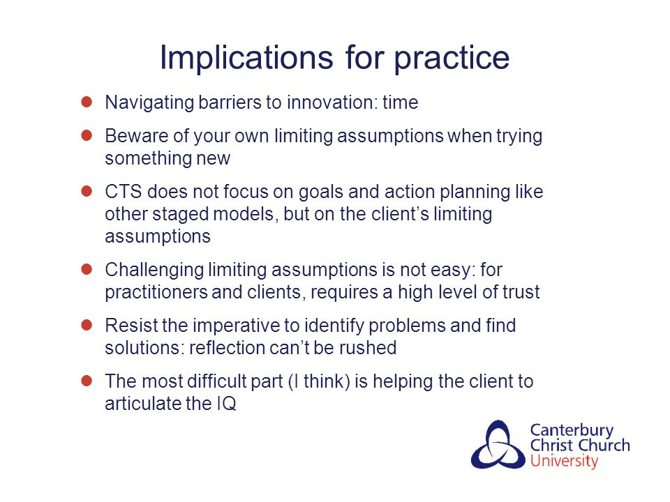 Implications for practice Navigating barriers to innovation: time Beware of your own limiting assumptions when trying something new CTS does not focus on goals and action planning like other staged models, but on the client's limiting assumptions Challenging limiting assumptions is not easy: for practitioners and clients, requires a high level of trust Resist the imperative to identify problems and find solutions: reflection can't be rushed The most difficult part (I think) is helping the client to articulate the IQ