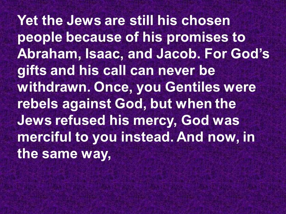 Yet the Jews are still his chosen people because of his promises to Abraham, Isaac, and Jacob.
