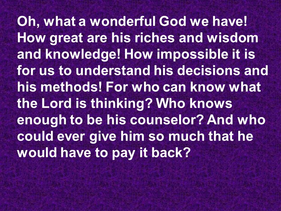Oh, what a wonderful God we have. How great are his riches and wisdom and knowledge.