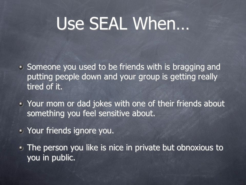 Use SEAL When… Someone you used to be friends with is bragging and putting people down and your group is getting really tired of it.