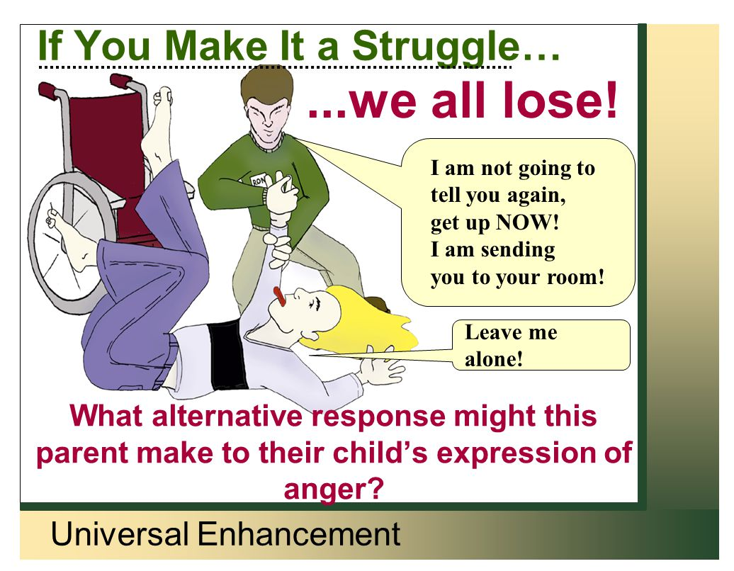 Universal Enhancement If You Make It a Struggle… What alternative response might this parent make to their child's expression of anger? I am not going