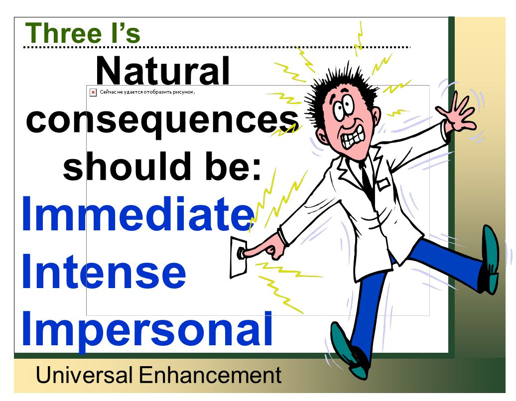 Universal Enhancement Three I's Natural Consequences should be: Immediate Intense Impersonal Natural consequences should be: Immediate Intense Imperso