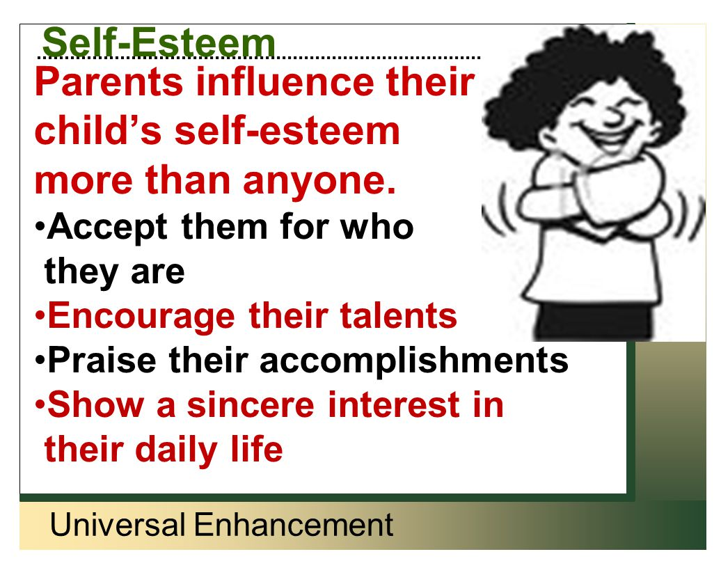 Universal Enhancement Self-Esteem Parents influence their child's self-esteem more than anyone. Accept them for who they are Encourage their talents P