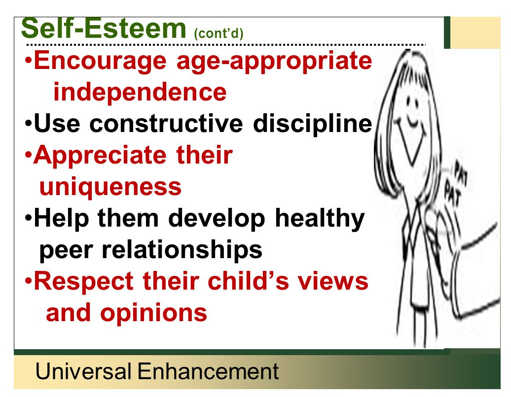 Universal Enhancement Self-Esteem (cont'd) Encourage age-appropriate independence Use constructive discipline Appreciate their uniqueness Help them de