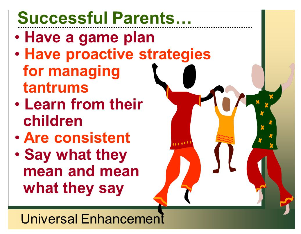 Universal Enhancement Successful Parents… Have a game plan Have proactive strategies for managing tantrums Learn from their children Are consistent Sa