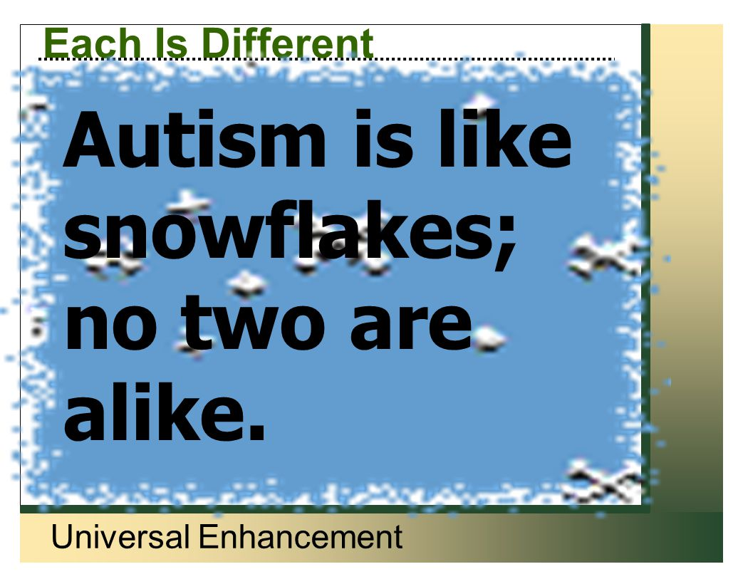 Universal Enhancement Each Is Different Autism is like snowflakes; no two are alike.