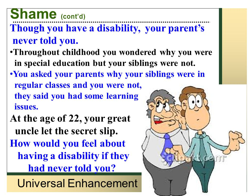 Universal Enhancement Shame (cont'd) Though you have a disability, your parent's never told you. Throughout childhood you wondered why you were in spe