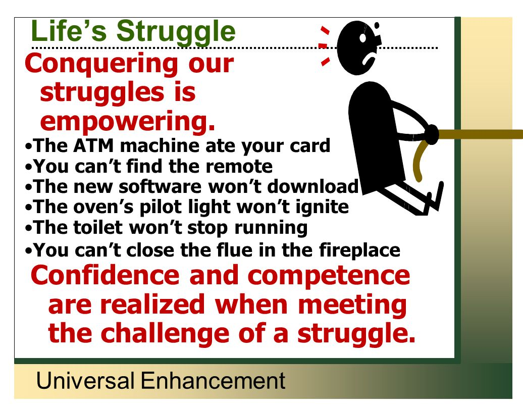 Universal Enhancement Life's Struggle Conquering our struggles is empowering. The ATM machine ate your card You can't find the remote The new software
