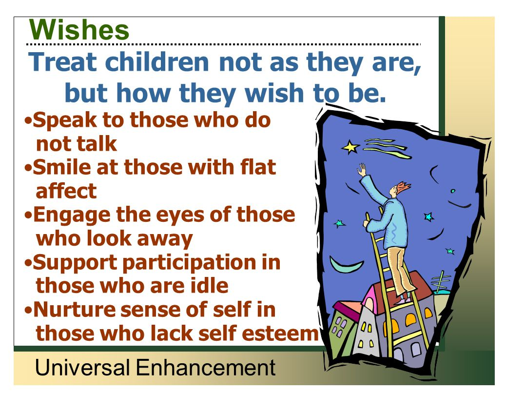Universal Enhancement Wishes Treat children not as they are, but how they wish to be. Speak to those who do not talk Smile at those with flat affect E