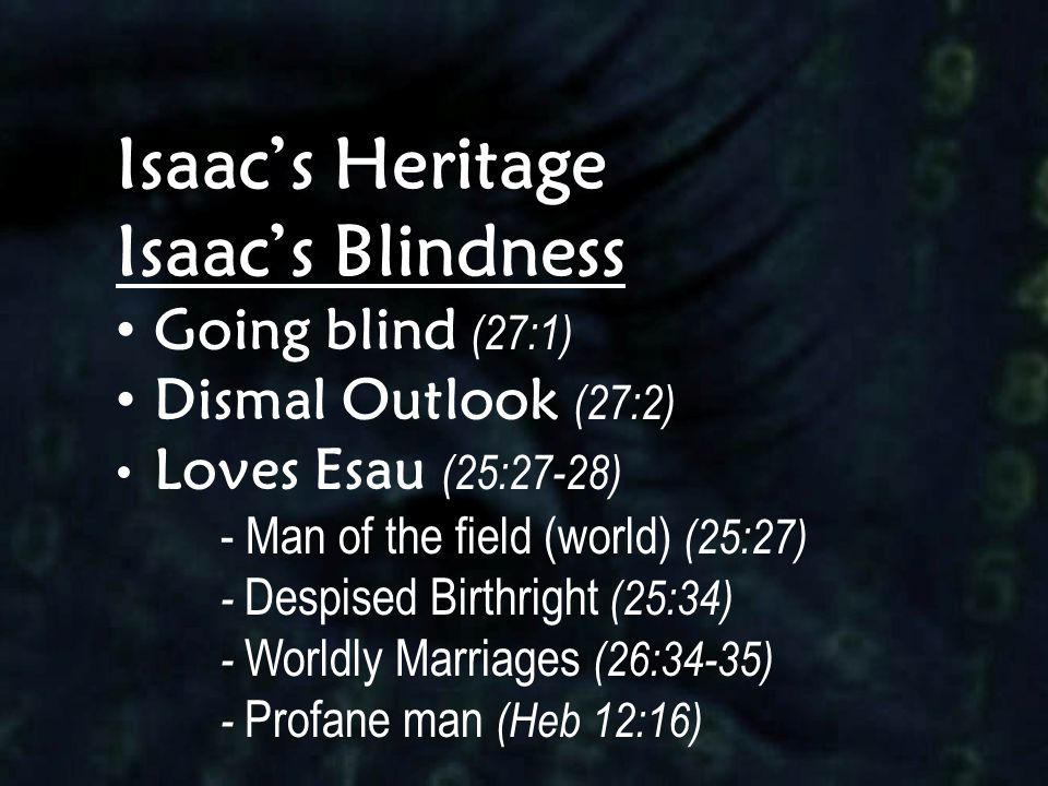 Isaac's Heritage Isaac's Blindness Going blind (27:1) Dismal Outlook (27:2) Loves Esau (25:27-28) - Man of the field (world) (25:27) - Despised Birthr