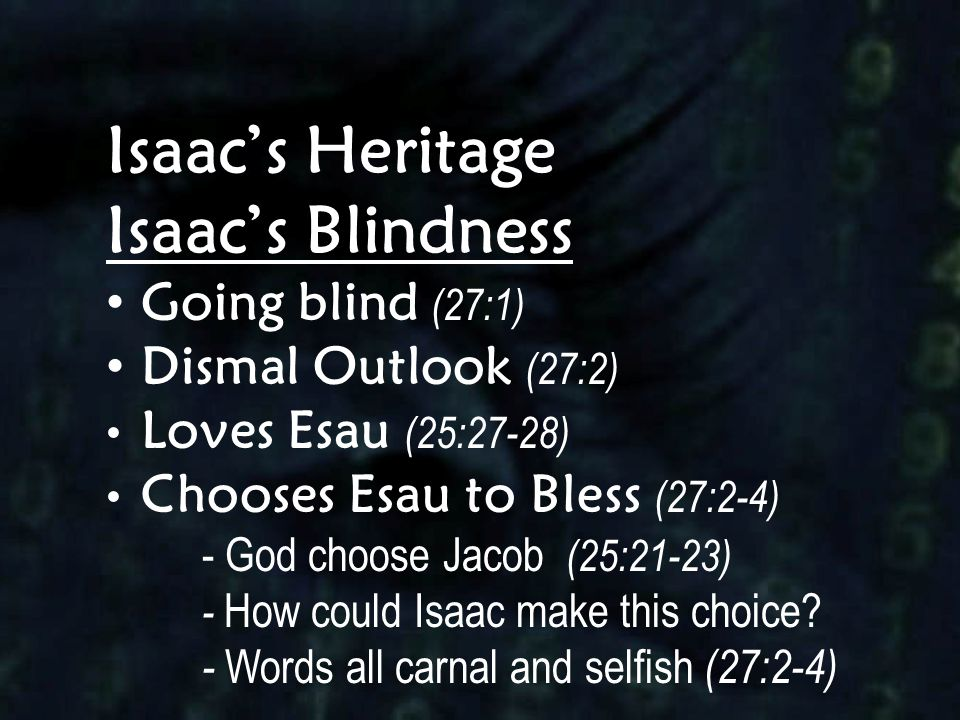 Isaac's Heritage Isaac's Blindness Going blind (27:1) Dismal Outlook (27:2) Loves Esau (25:27-28) Chooses Esau to Bless (27:2-4) - God choose Jacob (2