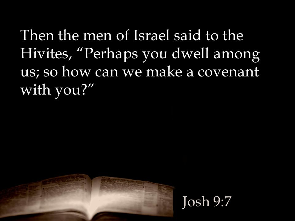 """Then the men of Israel said to the Hivites, """"Perhaps you dwell among us; so how can we make a covenant with you?"""" Josh 9:7"""