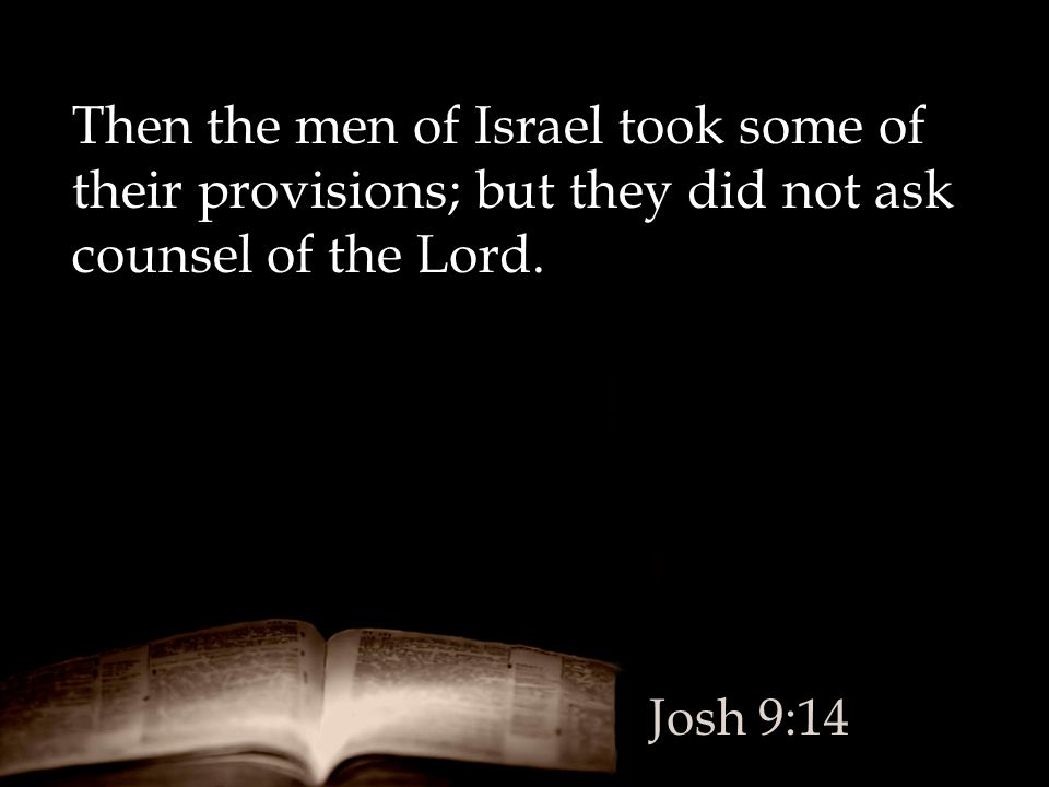 Then the men of Israel took some of their provisions; but they did not ask counsel of the Lord. Josh 9:14