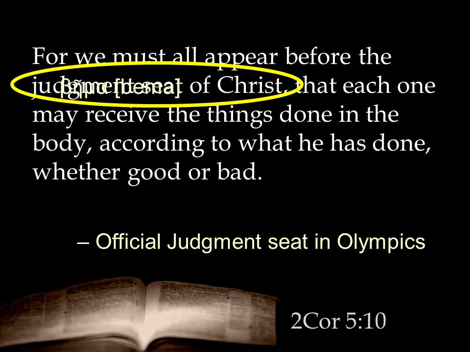For we must all appear before the judgment seat of Christ, that each one may receive the things done in the body, according to what he has done, wheth