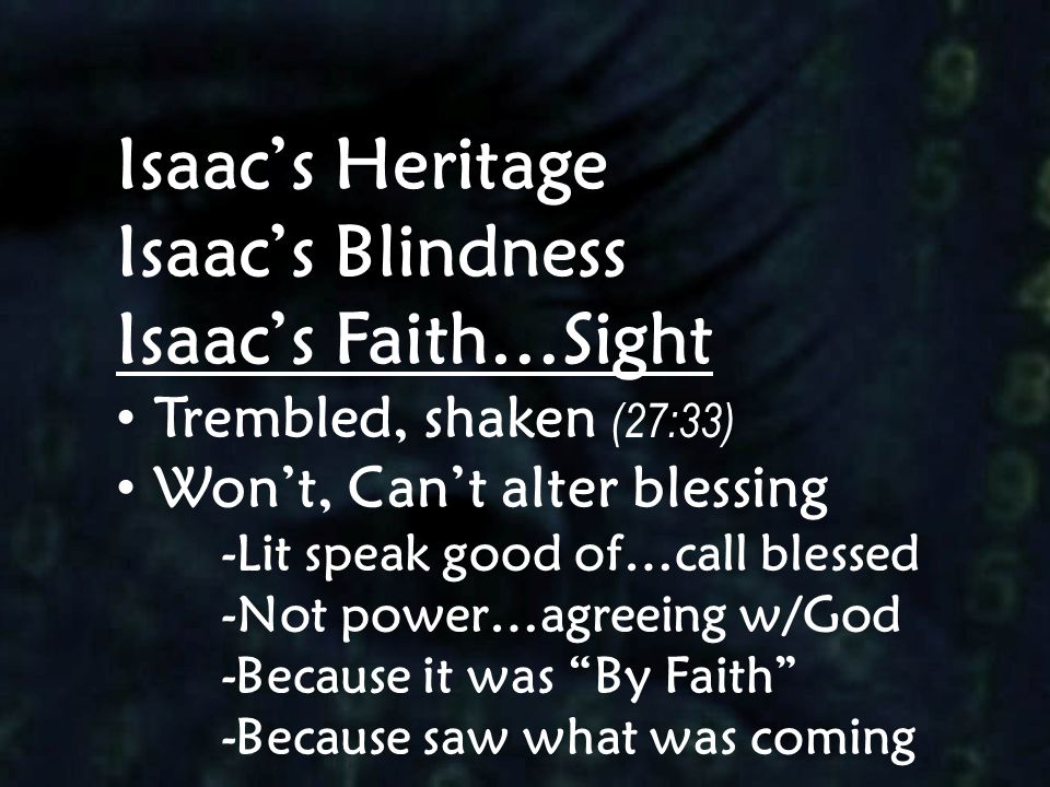 Isaac's Heritage Isaac's Blindness Isaac's Faith…Sight Trembled, shaken (27:33) Won't, Can't alter blessing -Lit speak good of…call blessed -Not power