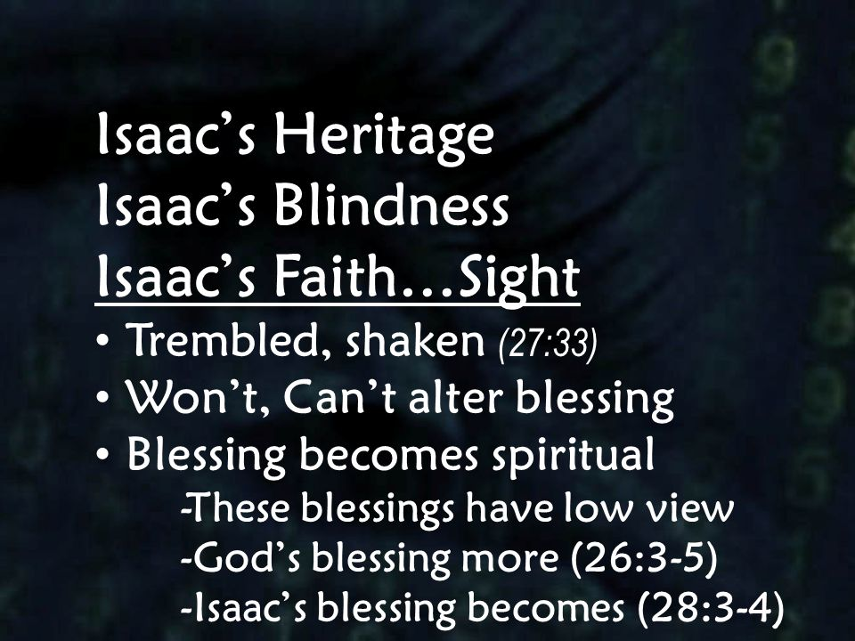 Isaac's Heritage Isaac's Blindness Isaac's Faith…Sight Trembled, shaken (27:33) Won't, Can't alter blessing Blessing becomes spiritual -These blessing