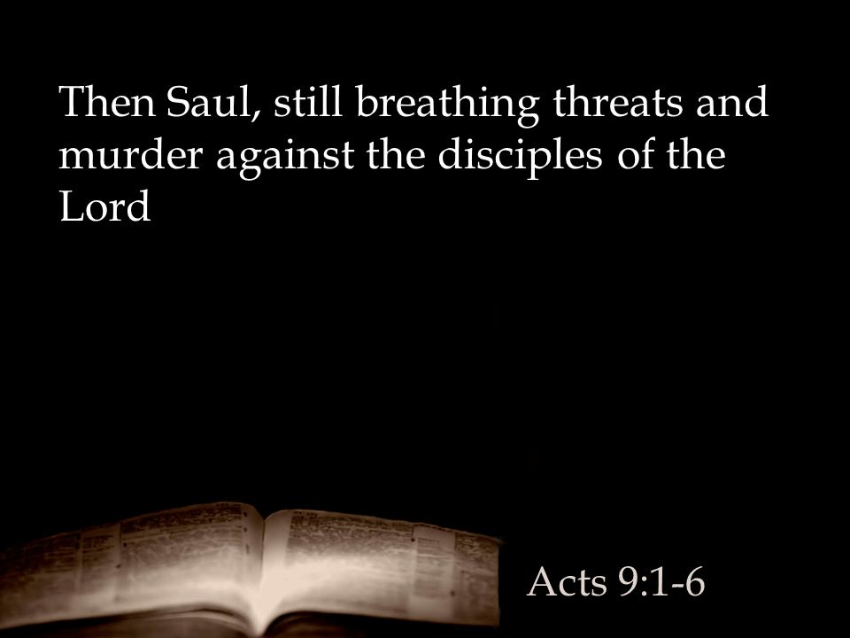 Then Saul, still breathing threats and murder against the disciples of the Lord Acts 9:1-6