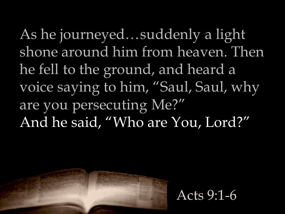 """As he journeyed…suddenly a light shone around him from heaven. Then he fell to the ground, and heard a voice saying to him, """"Saul, Saul, why are you p"""