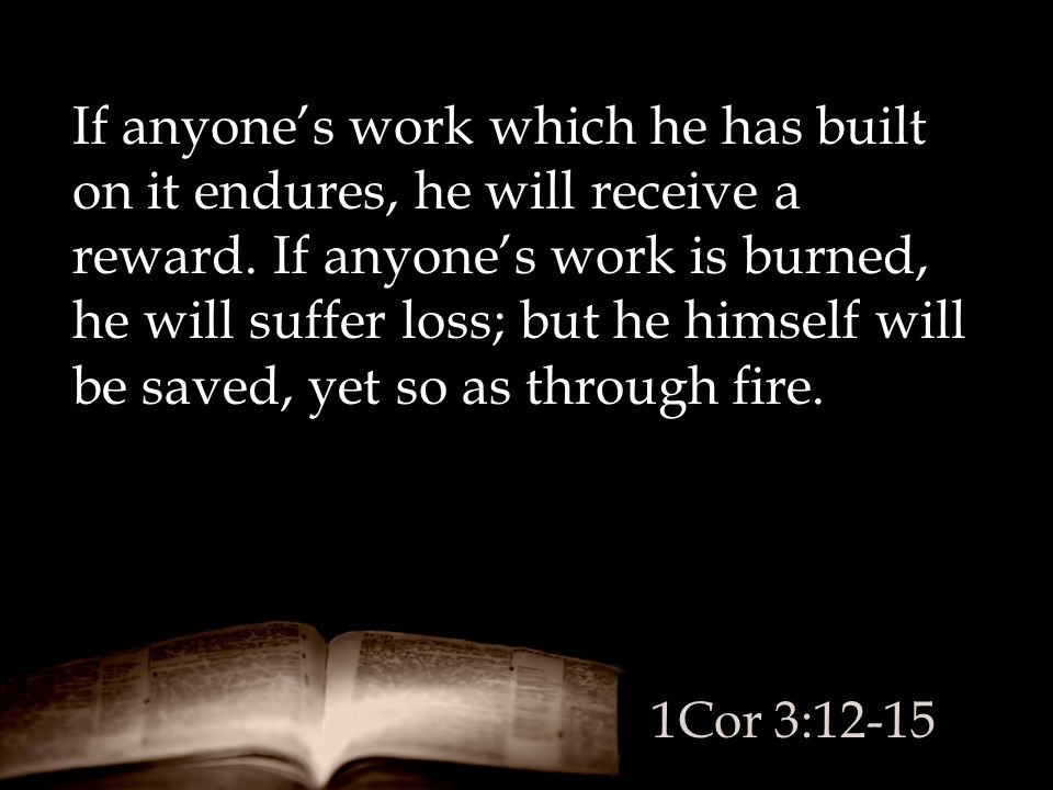 If anyone's work which he has built on it endures, he will receive a reward. If anyone's work is burned, he will suffer loss; but he himself will be s