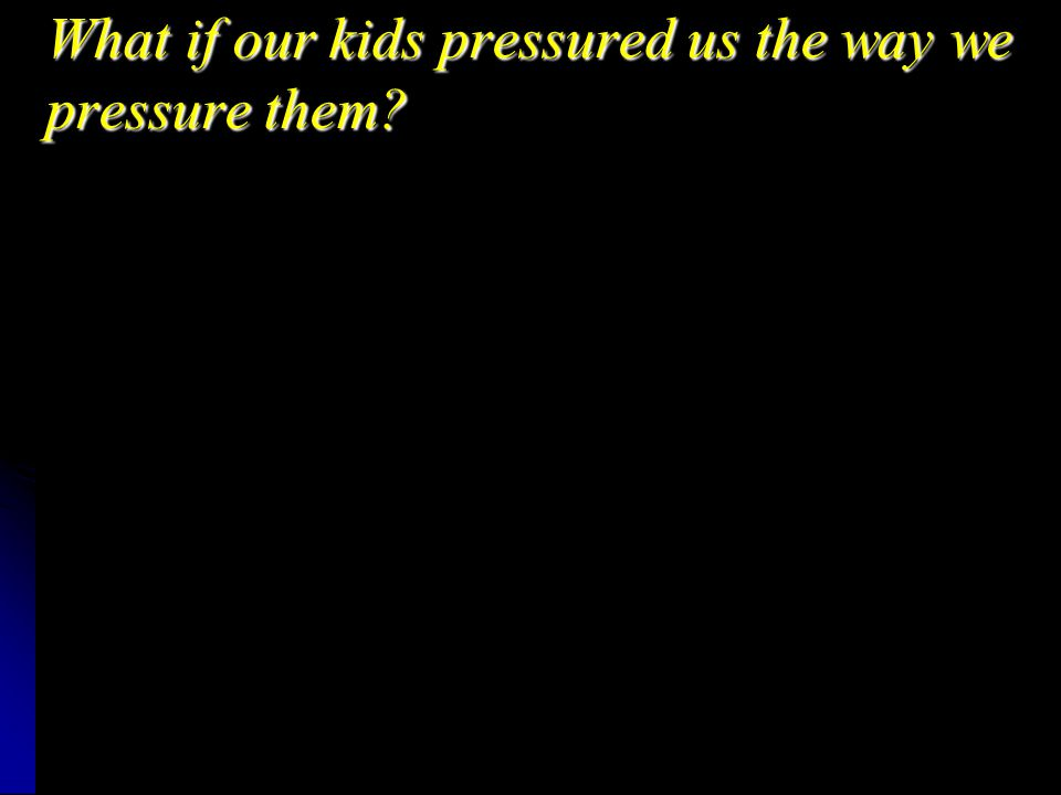 What if our kids pressured us the way we pressure them