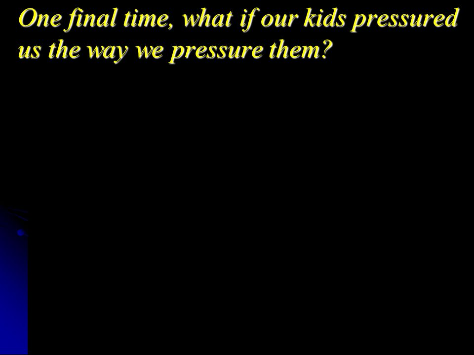One final time, what if our kids pressured us the way we pressure them