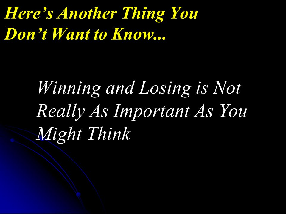 Winning and Losing is Not Really As Important As You Might Think Here's Another Thing You Don't Want to Know...