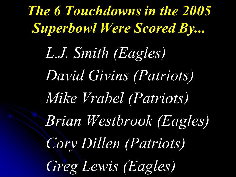 L.J. Smith (Eagles) David Givins (Patriots) Mike Vrabel (Patriots) Brian Westbrook (Eagles) Cory Dillen (Patriots) Greg Lewis (Eagles) The 6 Touchdown