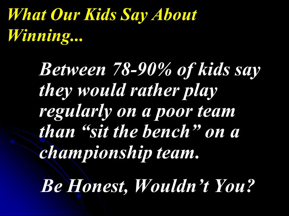 Between 78-90% of kids say they would rather play regularly on a poor team than sit the bench on a championship team.
