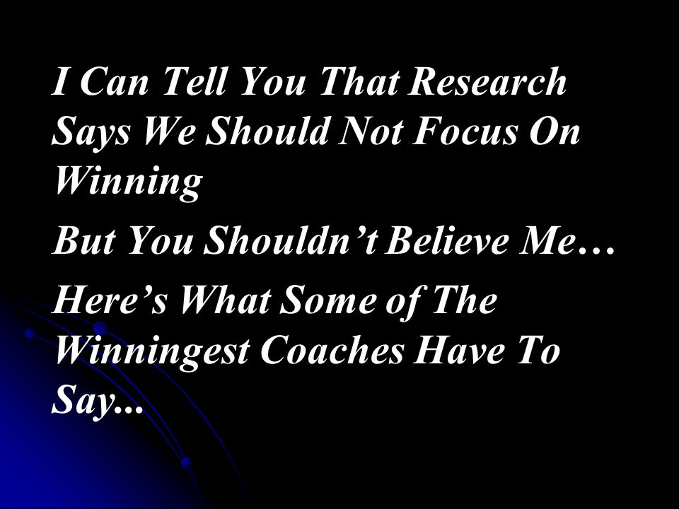 I Can Tell You That Research Says We Should Not Focus On Winning But You Shouldn't Believe Me… Here's What Some of The Winningest Coaches Have To Say...