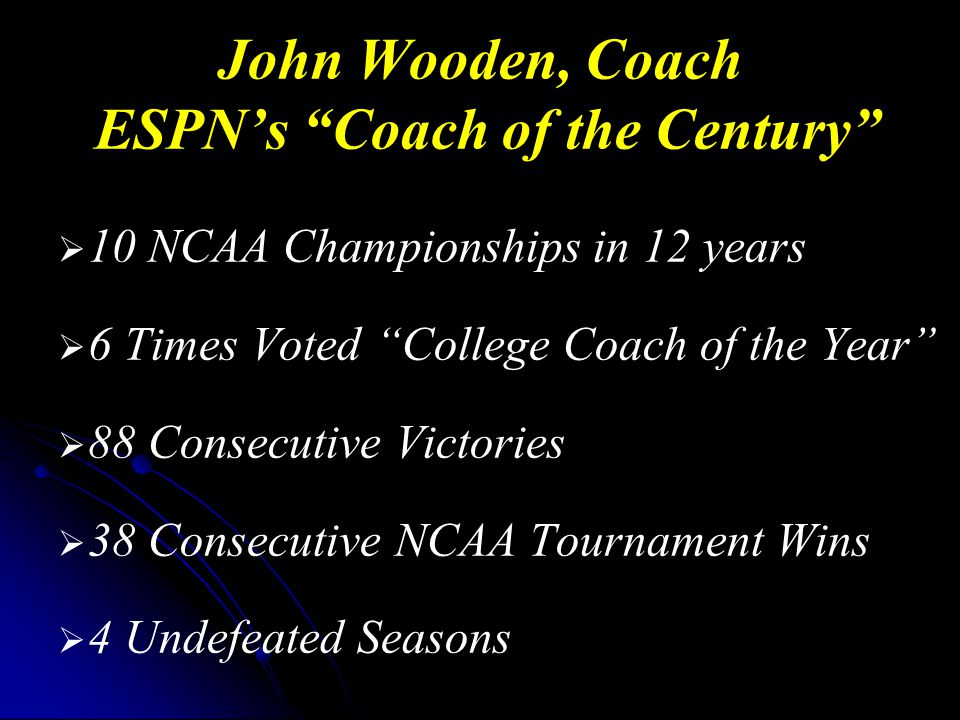 John Wooden, Coach ESPN's Coach of the Century   10 NCAA Championships in 12 years   6 Times Voted College Coach of the Year   88 Consecutive Victories   38 Consecutive NCAA Tournament Wins   4 Undefeated Seasons