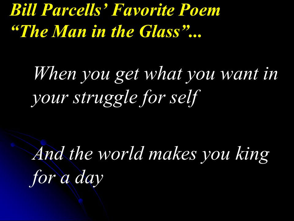 When you get what you want in your struggle for self And the world makes you king for a day Bill Parcells' Favorite Poem The Man in the Glass ...