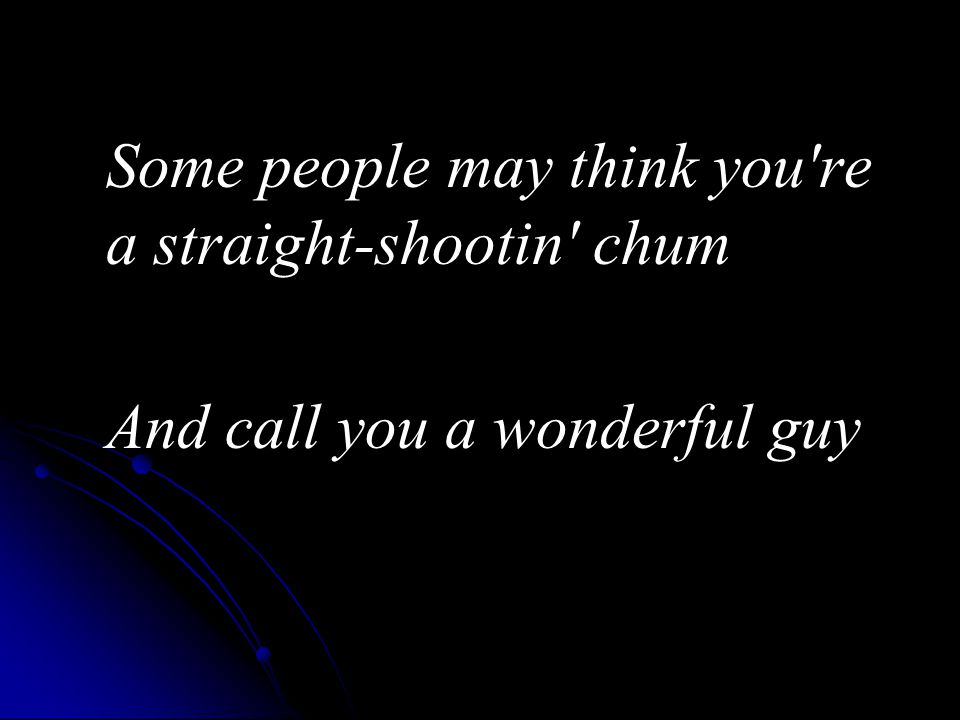 Some people may think you re a straight-shootin chum And call you a wonderful guy