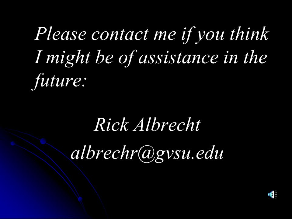 Please contact me if you think I might be of assistance in the future: Rick Albrecht albrechr@gvsu.edu