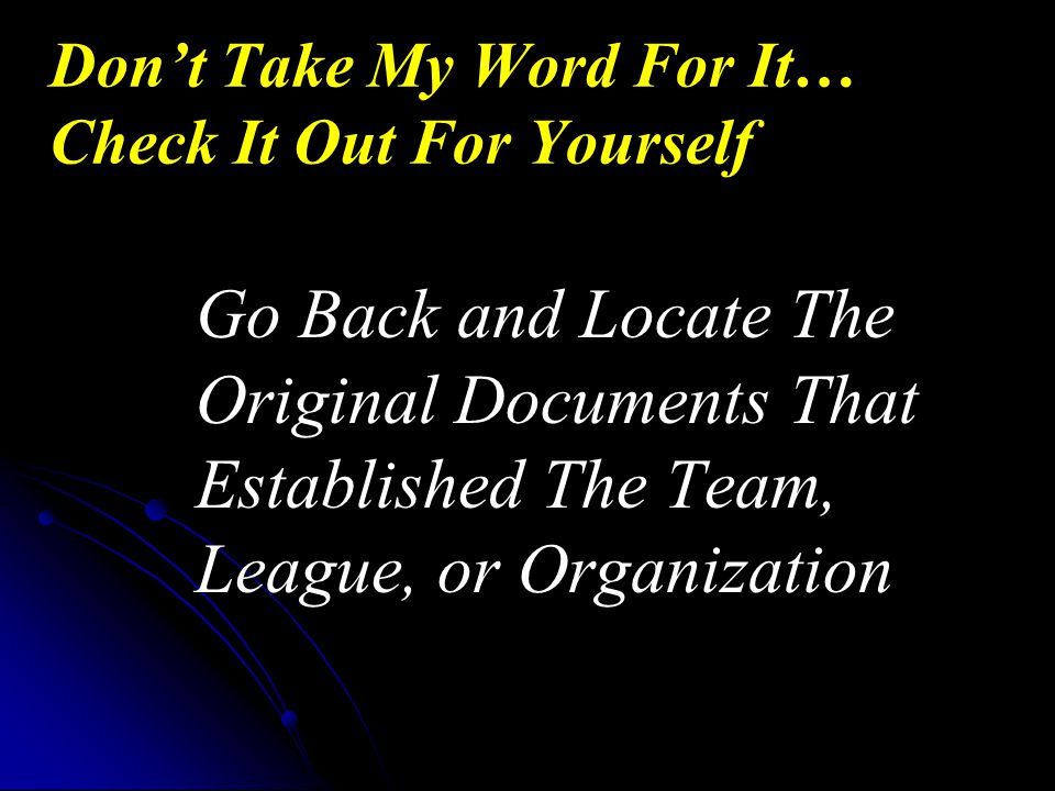 Go Back and Locate The Original Documents That Established The Team, League, or Organization Don't Take My Word For It… Check It Out For Yourself