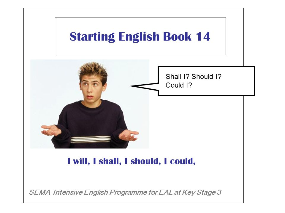 Starting English Book 14 SEMA Intensive English Programme for EAL at Key Stage 3 I will, I shall, I should, I could, Will I .